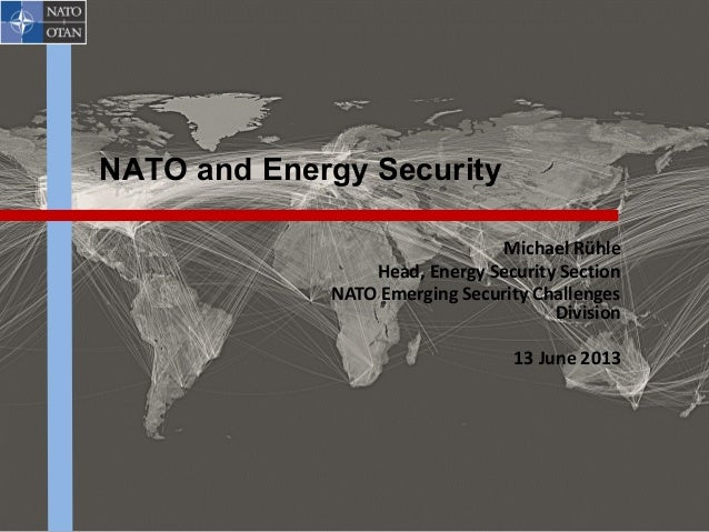 NATO and Energy Security Michael Rühle Head, Energy Security Section NATO Emerging Security Challenges Division 13 June 20...