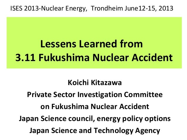 Lessens Learned from 3.11 Fukushima Nuclear Accident Koichi Kitazawa Private Sector Investigation Committee on Fukushima N...