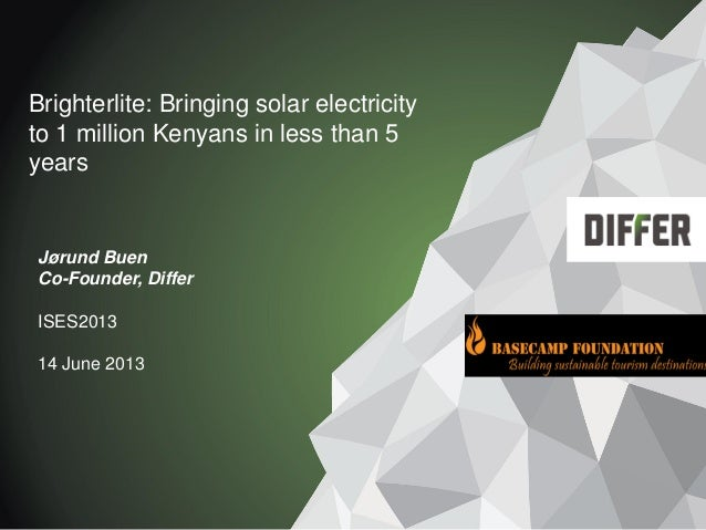 Brighterlite: Bringing solar electricity to 1 million Kenyans in less than 5 years Jørund Buen Co-Founder, Differ ISES2013...