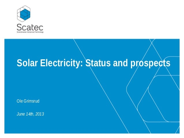 Solar Electricity: Status and prospects Ole Grimsrud June 14th, 2013