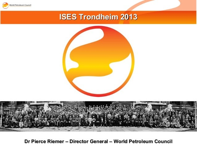 Dr Pierce Riemer – Director General – World Petroleum CouncilDr Pierce Riemer – Director General – World Petroleum Council...