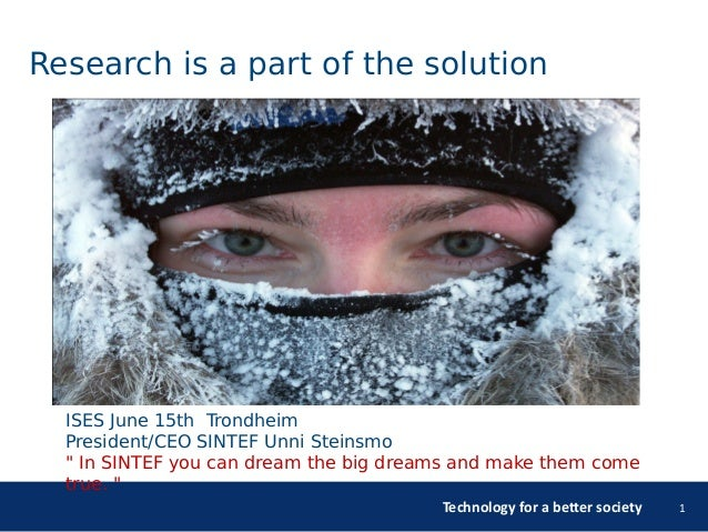 Technology for a better society 1 Research is a part of the solution ISES June 15th Trondheim President/CEO SINTEF Unni St...