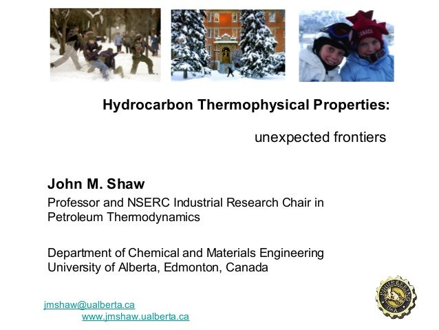 Hydrocarbon Thermophysical Properties: unexpected frontiers John M. Shaw Professor and NSERC Industrial Research Chair in ...