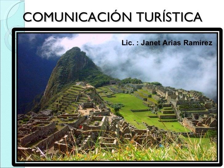 COMUNICACIÓN TURÍSTICA Lic. : Janet Arias Ramírez