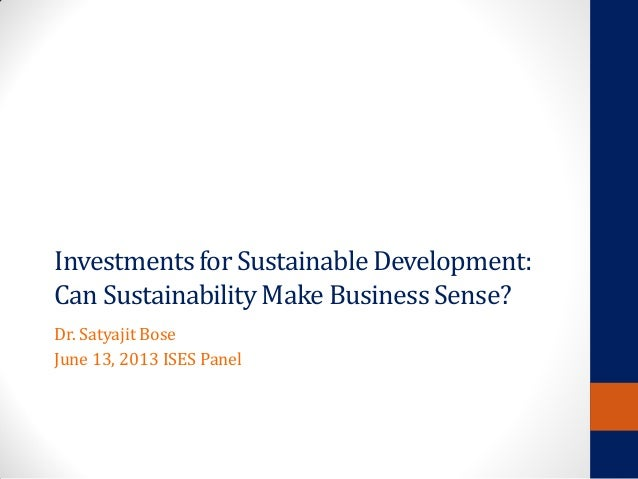 Investmentsfor SustainableDevelopment: Can SustainabilityMake BusinessSense? Dr. Satyajit Bose June 13, 2013 ISES Panel