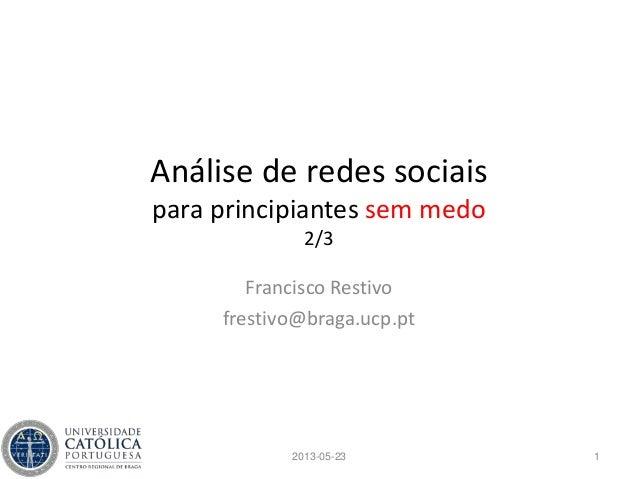Análise de redes sociaispara principiantes sem medo2/3Francisco Restivofrestivo@braga.ucp.pt12013-05-23