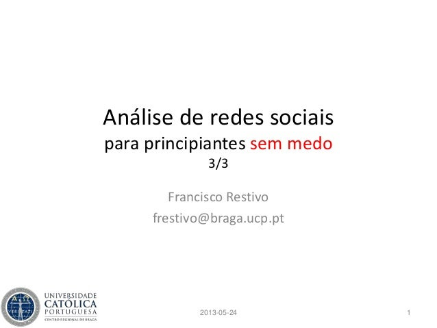 Análise de redes sociaispara principiantes sem medo3/3Francisco Restivofrestivo@braga.ucp.pt12013-05-24