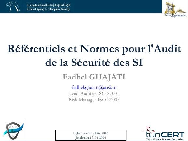 Référentiels et Normes pour l'Audit de la Sécurité des SI Fadhel GHAJATI fadhel.ghajati@ansi.tn Lead Auditor ISO 27001 Ris...