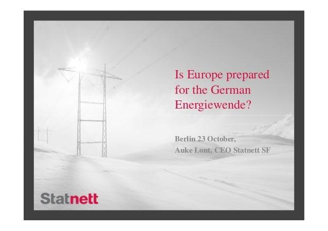 Is Europe preparedfor the GermanEnergiewende?Berlin 23 October,Auke Lont, CEO Statnett SF