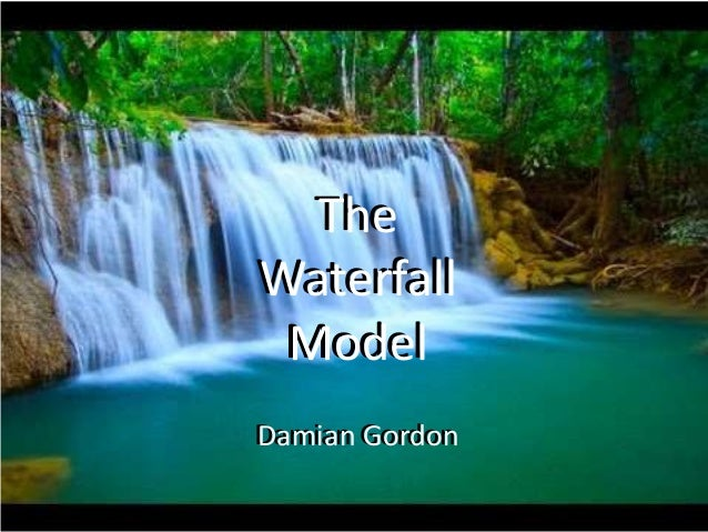 The Waterfall Model Damian Gordon The Waterfall Model Damian Gordon