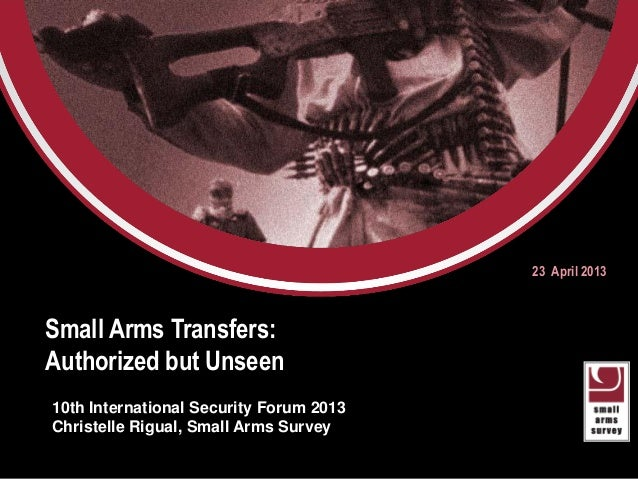 Small Arms Transfers:Authorized but Unseen23 April 201310th International Security Forum 2013Christelle Rigual, Small Arms...