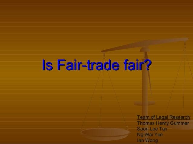 Is Fair-trade fair?Is Fair-trade fair? Team of Legal Research Thomas Henry Gummer Soon Lee Tan Ng Wai Yen Ian Wong