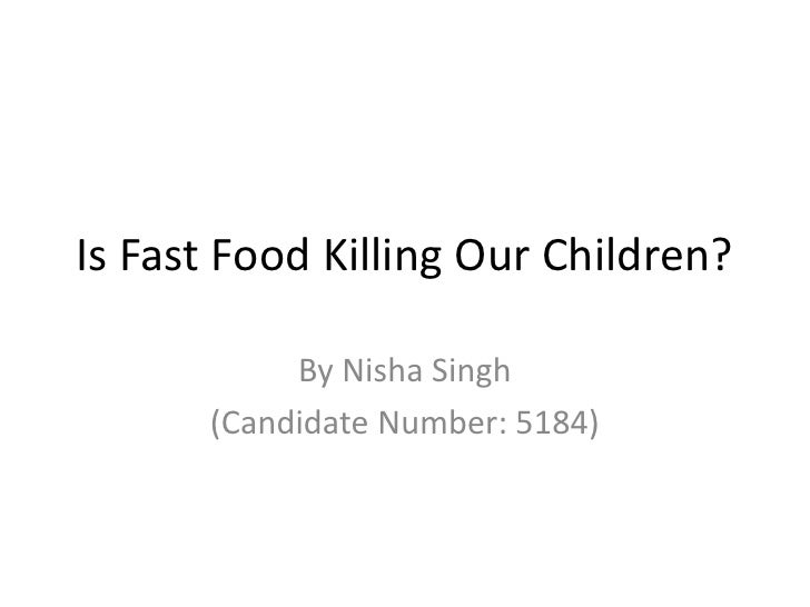Is Fast Food Killing Our Children?           By Nisha Singh      (Candidate Number: 5184)