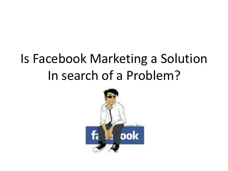Is Facebook Marketing a SolutionIn search of a Problem?<br />