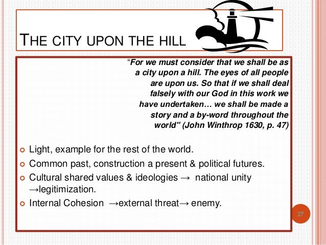 an analysis of city upon a hill by john winthrop John winthrop was a preacher upon the arbella which was a ship carrying hundreds of puritans to massachusetts from england to escape the religious persecution they were facing the ship set sail in 1630 winthrop composed the sermon a modell of christian charity which is commonly called a city .