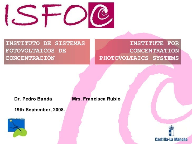 INSTITUTO DE SISTEMAS FOTOVOLTAICOS DE CONCENTRACIÓN INSTITUTE FOR CONCENTRATION PHOTOVOLTAICS SYSTEMS Dr. Pedro Banda Mrs...