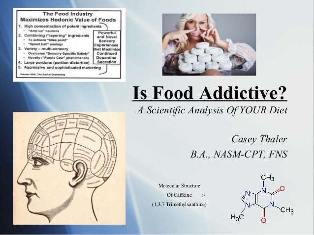 Is Food Addictive? A Scientific Analysis Of YOUR Diet Casey Thaler B.A., NASM-CPT, FNS Molecular Structure Of Caffeine (1,...