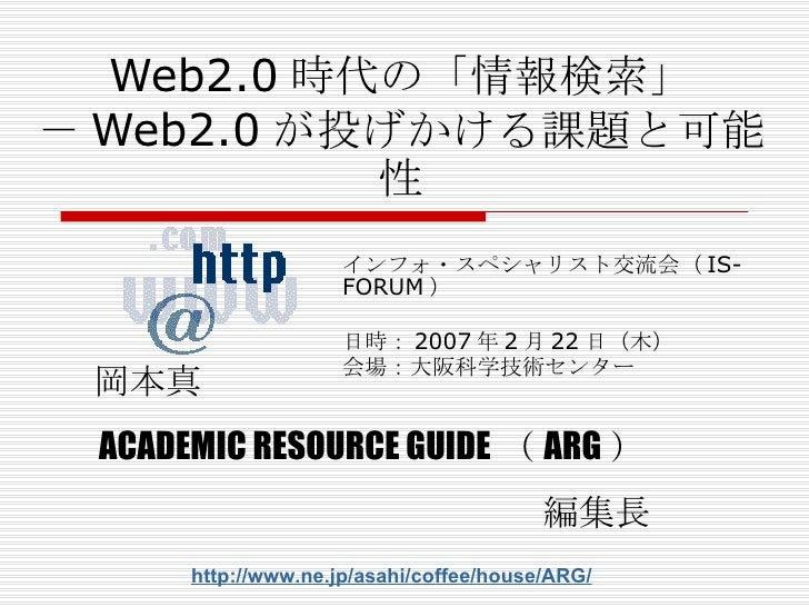 Web2.0 時代の「情報検索」 - Web2.0 が投げかける課題と可能性 インフォ・スペシャリスト交流会( IS-FORUM ) 日時: 2007 年 2 月 22 日( 木 ) 会場: 大阪科学技術センター 岡本真 ACADEMIC RE...