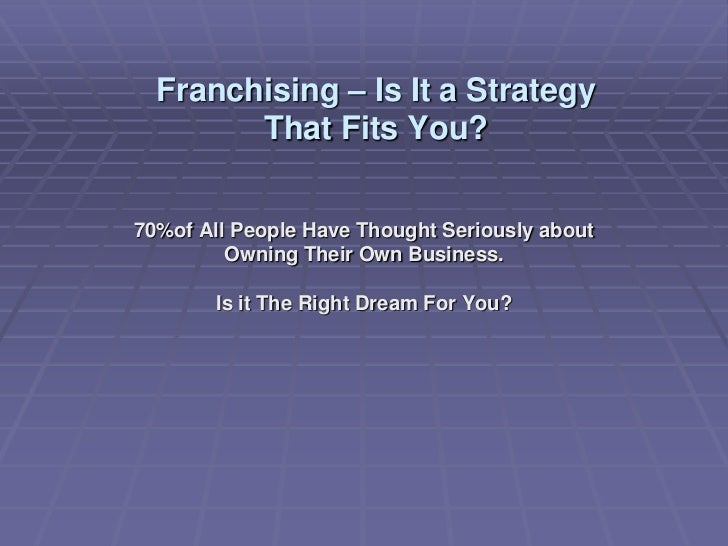 Franchising – Is It a Strategy        That Fits You?70%of All People Have Thought Seriously about         Owning Their Own...
