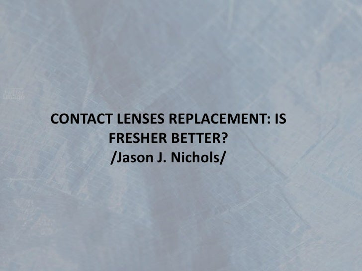 CONTACT LENSES REPLACEMENT: IS FRESHER BETTER?/Jason J. Nichols/<br />