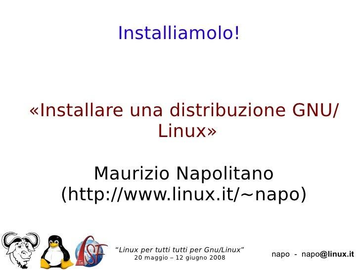 Installiamolo!    «Installare una distribuzione GNU/               Linux»         Maurizio Napolitano    (http://www.linux...