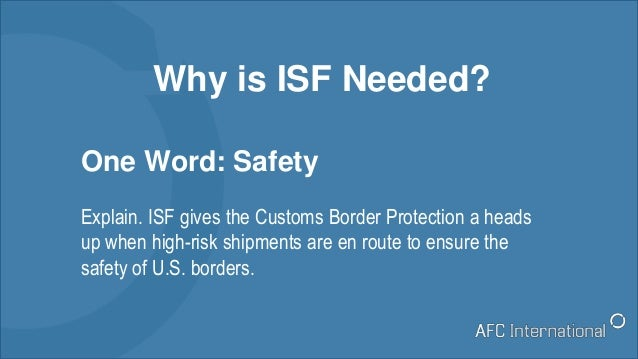 Why is ISF Needed? One Word: Safety Explain. ISF gives the Customs Border Protection a heads up when high-risk shipments a...