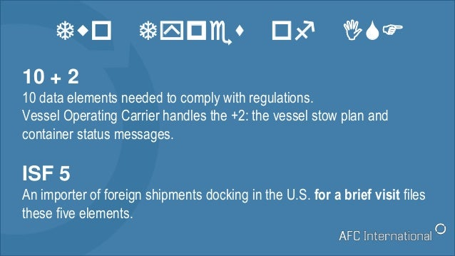 Two Types of ISF 10 + 2 10 data elements needed to comply with regulations. Vessel Operating Carrier handles the +2: the v...