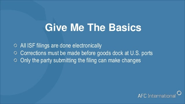 Give Me The Basics All ISF filings are done electronically Corrections must be made before goods dock at U.S. ports Only t...