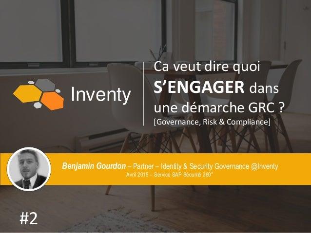 Inventy Ca veut dire quoi S'ENGAGER dans une démarche GRC ? [Governance, Risk & Compliance] Benjamin Gourdon – Partner – I...