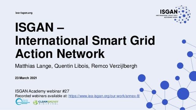 ISGAN – International Smart Grid Action Network Matthias Lange, Quentin Libois, Remco Verzijlbergh 23 March 2021 ISGAN Aca...