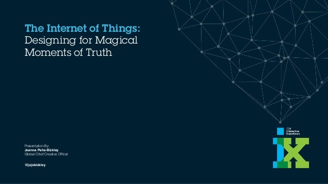 The Internet of Things: Designing for Magical Moments of Truth Presentation By: Joanna Peña-Bickley 