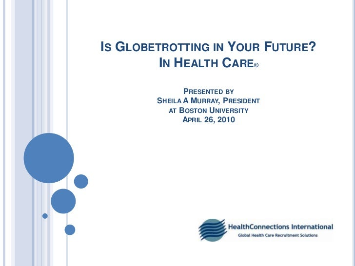 Is Globetrotting in Your Future?In Health Care©Presented by Sheila A Murray, President at Boston UniversityApril 26, 2010<...