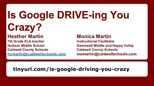 Is Google DRIVE-ing You Crazy? Heather Martin Monica Martin 7th Grade ELA teacher Instructional Facilitator Hudson Middle ...