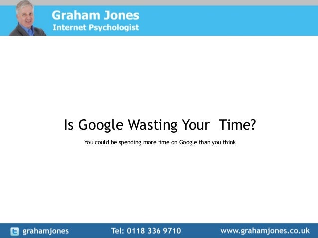 Is Google Wasting Your Time? You could be spending more time on Google than you think
