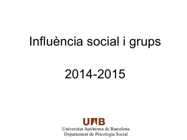 Influència social i grups  2014-2015  Universitat Autònoma de Barcelona  Departament de Psicologia Social