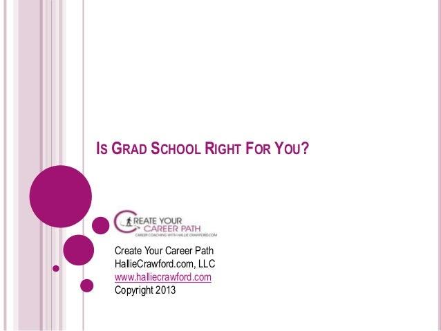 IS GRAD SCHOOL RIGHT FOR YOU?  Create Your Career Path  HallieCrawford.com, LLC  www.halliecrawford.com  Copyright 2013
