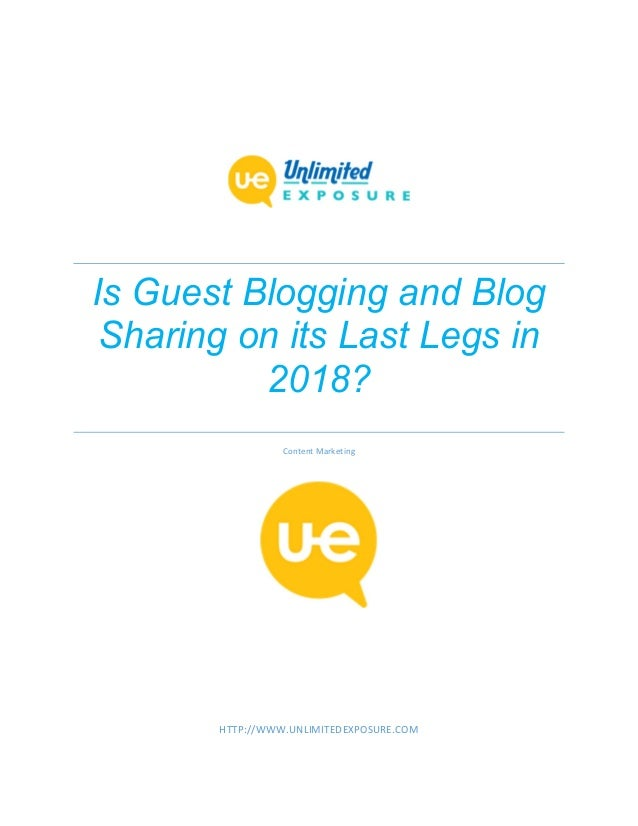 Is Guest Blogging and Blog Sharing on its Last Legs in 2018? Content Marketing HTTP://WWW.UNLIMITEDEXPOSURE.COM