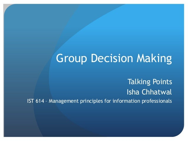 Group Decision Making Talking Points Isha Chhatwal IST 614 – Management principles for information professionals