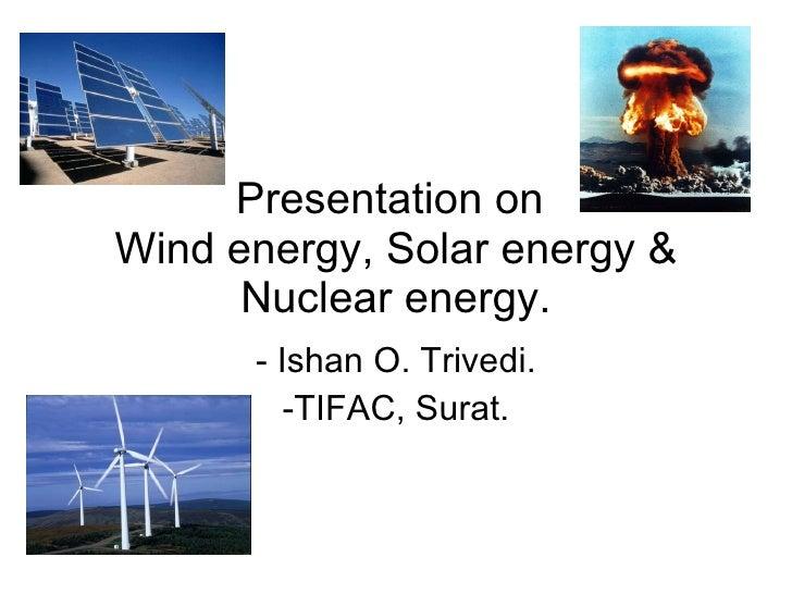 Presentation on  Wind energy, Solar energy & Nuclear energy. <ul><li>Ishan O. Trivedi. </li></ul><ul><li>TIFAC, Surat. </l...