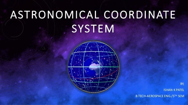 ASTRONOMICAL COORDINATE SYSTEM BY, ISHAN K PATEL B.TECH-AEROSPACE ENG./5TH SEM