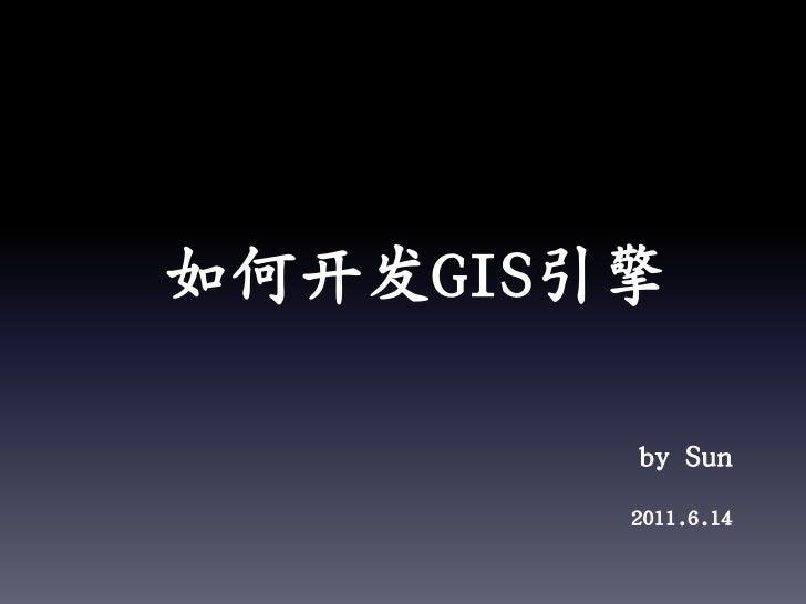 如何开发GIS引擎<br />by Sun<br />2011.6.14<br />