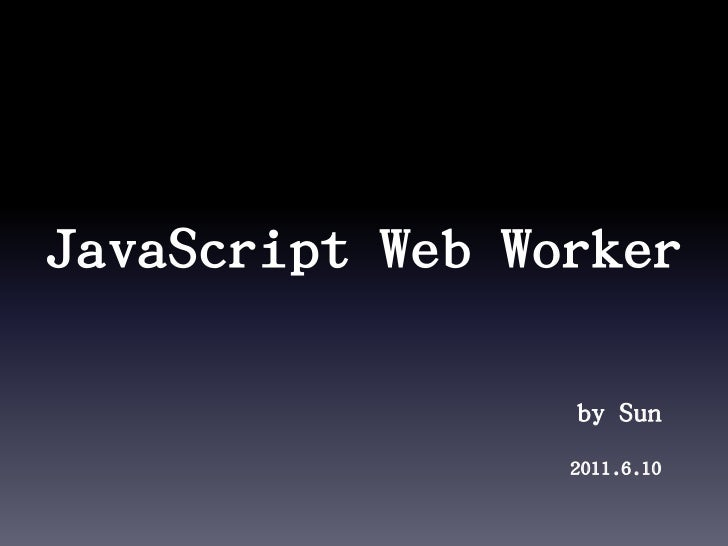 JavaScript Web Worker<br />by Sun<br />2011.6.10<br />
