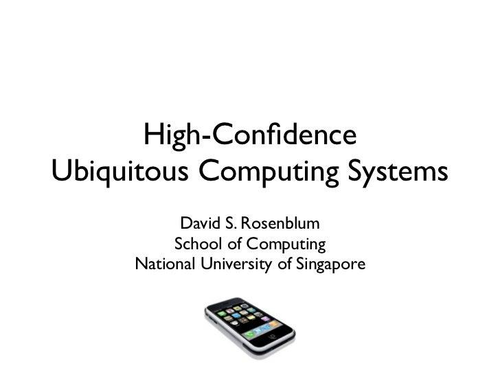 High-ConfidenceUbiquitous Computing Systems           David S. Rosenblum          School of Computing     National Universi...