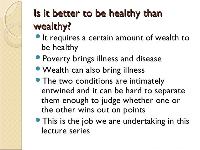 education is better than wealth I have a debate in our class room i should stand on the side of wealth so i need some information from you guys that says wealth is better than health (i know that health is much important so i dont need you guys to answer me that way) i just need informations saying wealth is better than health in debate.