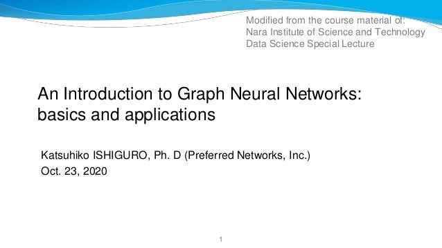 An Introduction to Graph Neural Networks: basics and applications Katsuhiko ISHIGURO, Ph. D (Preferred Networks, Inc.) Oct...