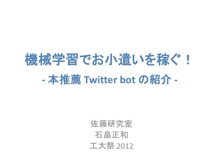 機械学習でお小遣いを稼ぐ! - 本推薦 Twitter bot の紹介 -         佐藤研究室          石畠正和         工大祭 2012