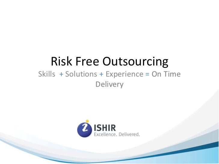 Risk Free OutsourcingSkills + Solutions + Experience = On Time                 Delivery                              www.i...