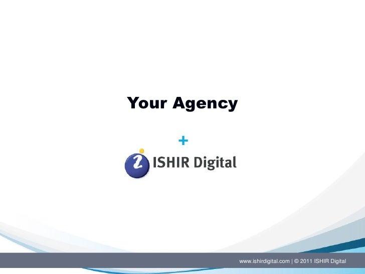 Your Agency              www.ishirdigital.com   © 2011 ISHIR Digital