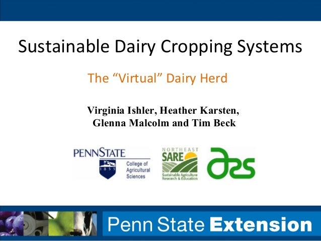 "Sustainable Dairy Cropping SystemsThe ""Virtual"" Dairy HerdVirginia Ishler, Heather Karsten,Glenna Malcolm and Tim Beck"
