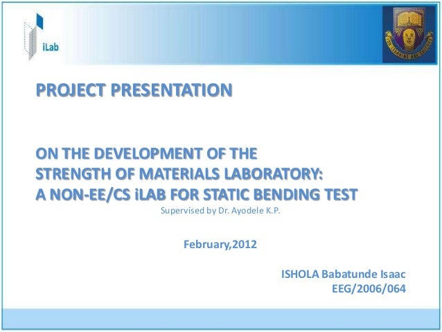 PROJECT PRESENTATIONON THE DEVELOPMENT OF THESTRENGTH OF MATERIALS LABORATORY:A NON-EE/CS iLAB FOR STATIC BENDING TEST    ...